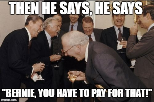 "This isn't funny unless everyone gets it | THEN HE SAYS, HE SAYS ""BERNIE, YOU HAVE TO PAY FOR THAT!"" 