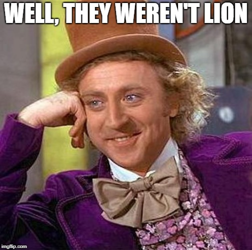Creepy Condescending Wonka Meme | WELL, THEY WEREN'T LION | image tagged in memes,creepy condescending wonka | made w/ Imgflip meme maker