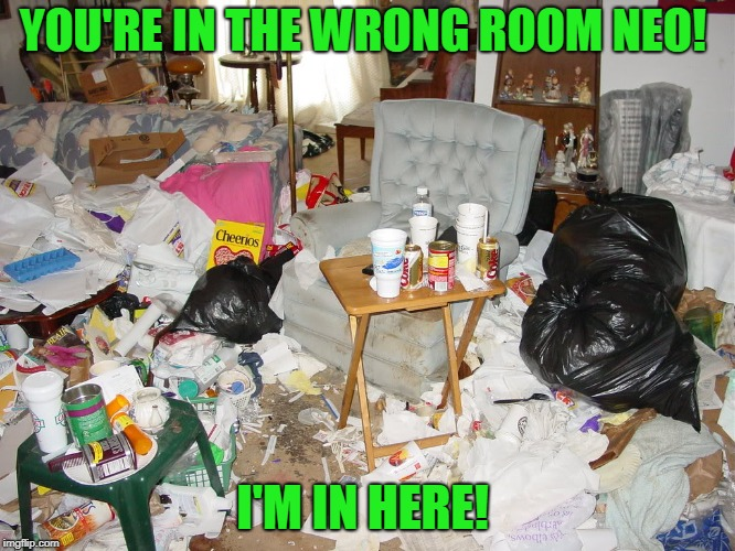 Messy House | YOU'RE IN THE WRONG ROOM NEO! I'M IN HERE! | image tagged in messy house | made w/ Imgflip meme maker