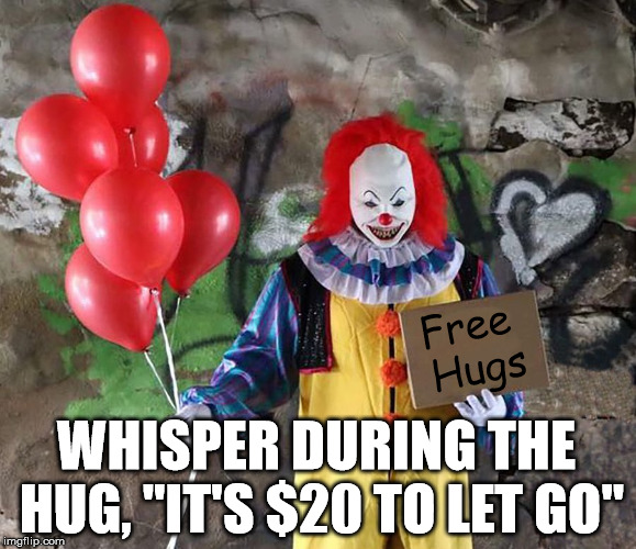 "A quick way to make a few bucks. Try it on a frienemy or sibling. | Free Hugs WHISPER DURING THE HUG, ""IT'S $20 TO LET GO"" 