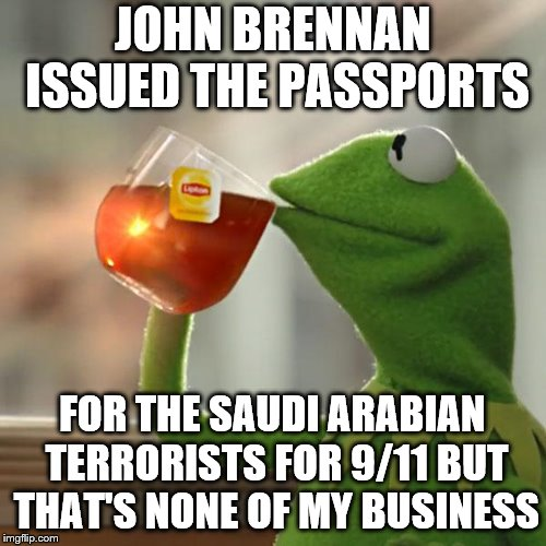 But Thats None Of My Business Meme | JOHN BRENNAN ISSUED THE PASSPORTS FOR THE SAUDI ARABIAN TERRORISTS FOR 9/11 BUT THAT'S NONE OF MY BUSINESS | image tagged in memes,but thats none of my business,kermit the frog | made w/ Imgflip meme maker