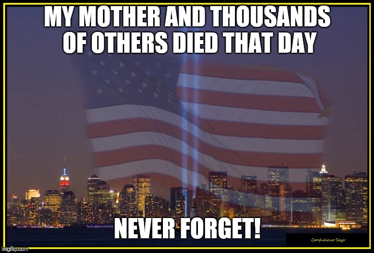 9/11 Memorial  |  MY MOTHER AND THOUSANDS OF OTHERS DIED THAT DAY; NEVER FORGET! | image tagged in 9/11 memorial | made w/ Imgflip meme maker