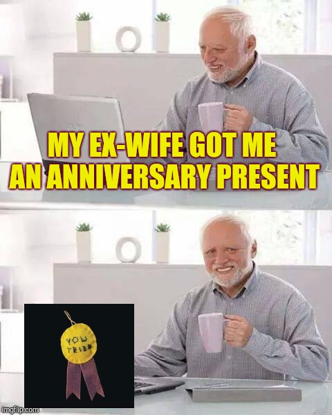 Hide the Pain Harold Meme | MY EX-WIFE GOT ME AN ANNIVERSARY PRESENT | image tagged in memes,hide the pain harold | made w/ Imgflip meme maker