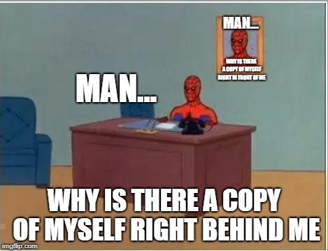 Spiderman Computer Desk Meme | MAN... WHY IS THERE A COPY OF MYSELF RIGHT BEHIND ME MAN... WHY IS THERE A COPY OF MYSELF RIGHT IN FRONT OF ME | image tagged in memes,spiderman computer desk,spiderman | made w/ Imgflip meme maker
