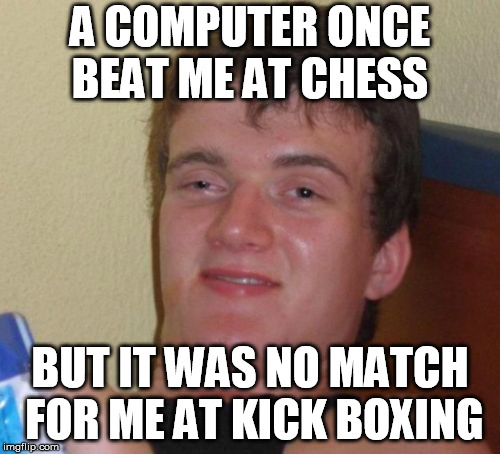 10 Guy Meme | A COMPUTER ONCE BEAT ME AT CHESS BUT IT WAS NO MATCH FOR ME AT KICK BOXING | image tagged in memes,10 guy | made w/ Imgflip meme maker