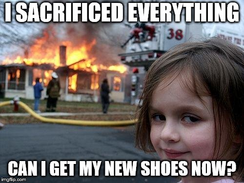 Disaster Girl Meme | I SACRIFICED EVERYTHING CAN I GET MY NEW SHOES NOW? | image tagged in memes,disaster girl | made w/ Imgflip meme maker