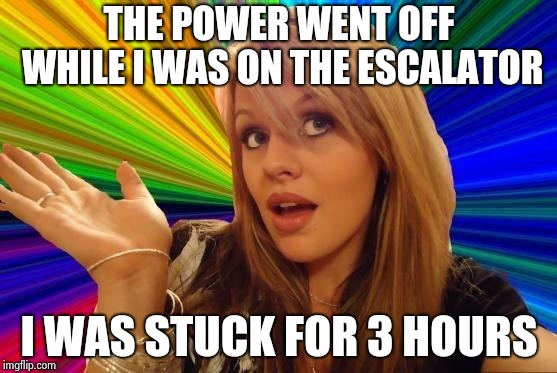 Dumb Blonde Meme | THE POWER WENT OFF WHILE I WAS ON THE ESCALATOR I WAS STUCK FOR 3 HOURS | image tagged in memes,dumb blonde | made w/ Imgflip meme maker