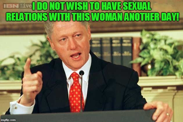 Bill Clinton - Sexual Relations | I DO NOT WISH TO HAVE SEXUAL RELATIONS WITH THIS WOMAN ANOTHER DAY! | image tagged in bill clinton - sexual relations | made w/ Imgflip meme maker
