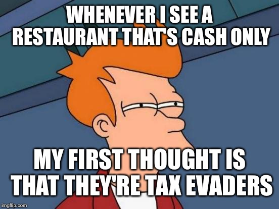 Futurama Fry Meme | WHENEVER I SEE A RESTAURANT THAT'S CASH ONLY MY FIRST THOUGHT IS THAT THEY'RE TAX EVADERS | image tagged in memes,futurama fry | made w/ Imgflip meme maker