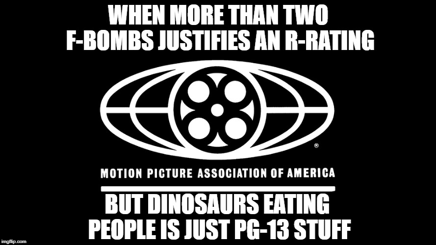 MPAA in a nutshell! | WHEN MORE THAN TWO F-BOMBS JUSTIFIES AN R-RATING BUT DINOSAURS EATING PEOPLE IS JUST PG-13 STUFF | image tagged in memes,funny,movies | made w/ Imgflip meme maker
