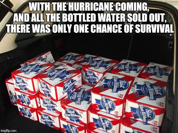 Improvise, adapt and overcome! |  WITH THE HURRICANE COMING, AND ALL THE BOTTLED WATER SOLD OUT, THERE WAS ONLY ONE CHANCE OF SURVIVAL | image tagged in memes,hurricane,beer,improvise adapt overcome | made w/ Imgflip meme maker