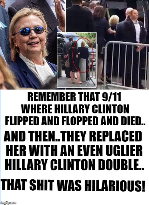 Hillary 911 |  REMEMBER THAT 9/11 WHERE HILLARY CLINTON FLIPPED AND FLOPPED AND DIED.. AND THEN..THEY REPLACED HER WITH AN EVEN UGLIER HILLARY CLINTON DOUBLE.. THAT SHIT WAS HILARIOUS! | image tagged in hillary clinton pissed,hillary for prison,trump supporters,trump meme,imgflipper | made w/ Imgflip meme maker