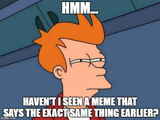 Futurama Fry Meme | HMM... HAVEN'T I SEEN A MEME THAT SAYS THE EXACT SAME THING EARLIER? | image tagged in memes,futurama fry | made w/ Imgflip meme maker