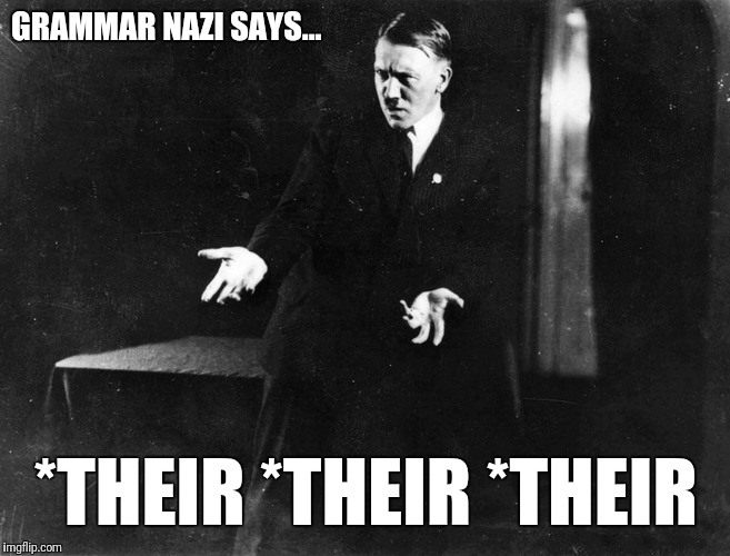 GRAMMAR NAZI SAYS... *THEIR *THEIR *THEIR | made w/ Imgflip meme maker