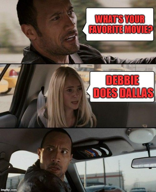 The Rock Driving Meme | WHAT'S YOUR FAVORITE MOVIE? DEBBIE DOES DALLAS | image tagged in memes,the rock driving | made w/ Imgflip meme maker
