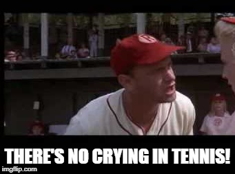 THERE'S NO CRYING IN TENNIS! | made w/ Imgflip meme maker