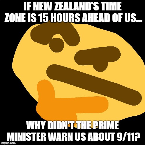 Something to think about... |  IF NEW ZEALAND'S TIME ZONE IS 15 HOURS AHEAD OF US... WHY DIDN'T THE PRIME MINISTER WARN US ABOUT 9/11? | image tagged in lmao,oh shit,oh god why,nsfw | made w/ Imgflip meme maker