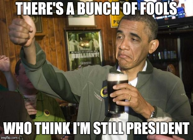 Obama beer | THERE'S A BUNCH OF FOOLS WHO THINK I'M STILL PRESIDENT | image tagged in obama beer | made w/ Imgflip meme maker