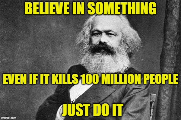 Damn the Consequences! |  BELIEVE IN SOMETHING; EVEN IF IT KILLS 100 MILLION PEOPLE; JUST DO IT | image tagged in nike,nike swoosh,karl marx,communism,philosophy | made w/ Imgflip meme maker