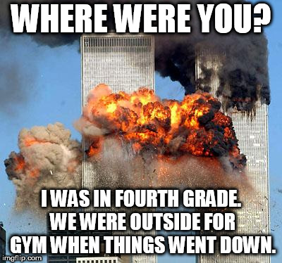 9-11-18 | WHERE WERE YOU? I WAS IN FOURTH GRADE. WE WERE OUTSIDE FOR GYM WHEN THINGS WENT DOWN. | image tagged in 9/11,memes | made w/ Imgflip meme maker