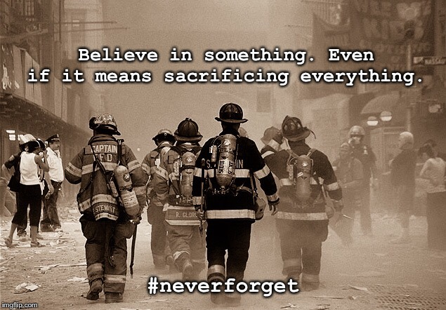 #neverforget | Believe in something. Even if it means sacrificing everything. #neverforget | image tagged in 9/11,never forget | made w/ Imgflip meme maker