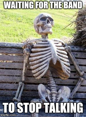 Waiting Skeleton Meme | WAITING FOR THE BAND TO STOP TALKING | image tagged in memes,waiting skeleton | made w/ Imgflip meme maker