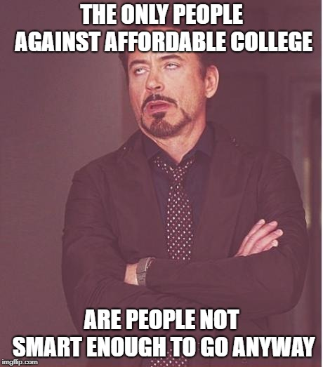 Face You Make Robert Downey Jr Meme | THE ONLY PEOPLE AGAINST AFFORDABLE COLLEGE ARE PEOPLE NOT SMART ENOUGH TO GO ANYWAY | image tagged in memes,face you make robert downey jr | made w/ Imgflip meme maker
