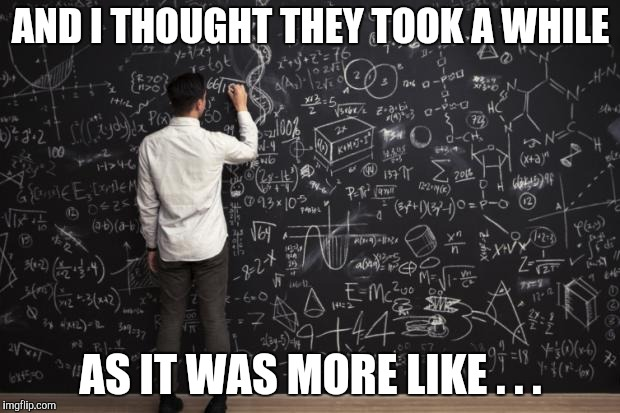 Math | AND I THOUGHT THEY TOOK A WHILE AS IT WAS MORE LIKE . . . | image tagged in math | made w/ Imgflip meme maker