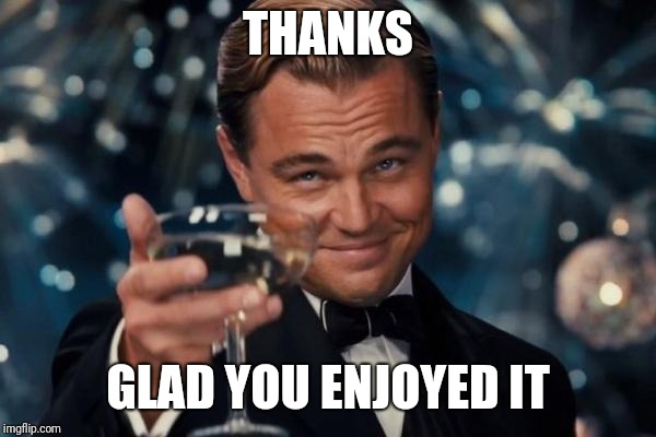 Leonardo Dicaprio Cheers Meme | THANKS GLAD YOU ENJOYED IT | image tagged in memes,leonardo dicaprio cheers | made w/ Imgflip meme maker