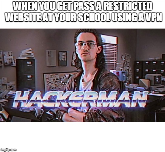 hackerman | WHEN YOU GET PASS A RESTRICTED WEBSITE AT YOUR SCHOOL USING A VPN | image tagged in hackerman,meme,memes,funny,funny memes | made w/ Imgflip meme maker