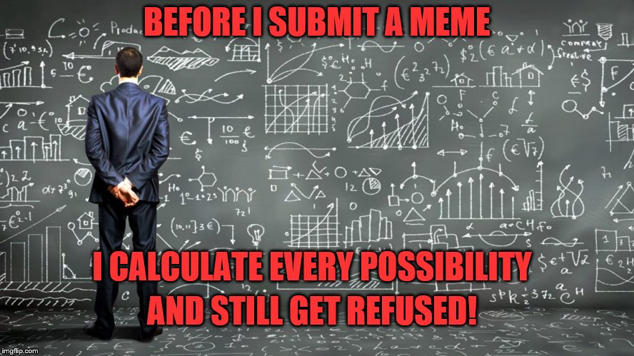 BEFORE I SUBMIT A MEME I CALCULATE EVERY POSSIBILITY AND STILL GET REFUSED! | made w/ Imgflip meme maker