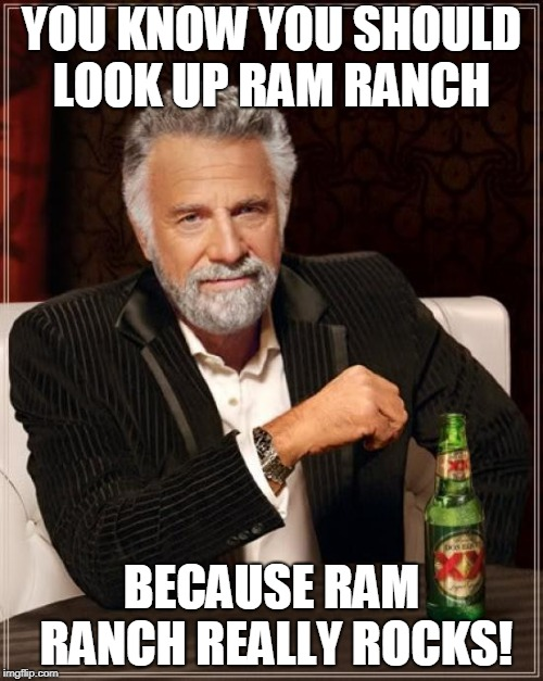 Ram ranch | YOU KNOW YOU SHOULD LOOK UP RAM RANCH BECAUSE RAM RANCH REALLY ROCKS! | image tagged in memes,the most interesting man in the world,funny,funny memes,ram ranch,nsfw | made w/ Imgflip meme maker