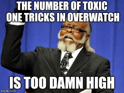 i just want a shield tank | THE NUMBER OF TOXIC ONE TRICKS IN OVERWATCH IS TOO DAMN HIGH | image tagged in memes,too damn high,overwatch,relatable,toxic,funny | made w/ Imgflip meme maker