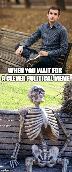 WHEN YOU WAIT FOR A CLEVER POLITICAL MEME | made w/ Imgflip meme maker