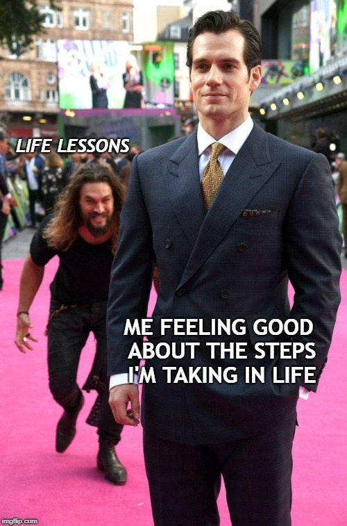 ME FEELING GOOD ABOUT THE STEPS I'M TAKING IN LIFE LIFE LESSONS | image tagged in jason momoa sneaking up to henry cavill | made w/ Imgflip meme maker