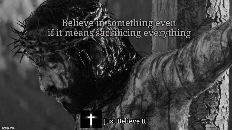 Sacrifice EVERYTHING  | Believe in something even if it means sacrificing everything Just Believe It | image tagged in jesus,nike,colin kaepernick,christian | made w/ Imgflip meme maker