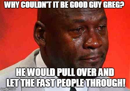 crying michael jordan | WHY COULDN'T IT BE GOOD GUY GREG? HE WOULD PULL OVER AND LET THE FAST PEOPLE THROUGH! | image tagged in crying michael jordan | made w/ Imgflip meme maker