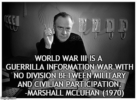 WW3 | WORLD WAR III IS A GUERRILLA INFORMATION WAR WITH NO DIVISION BETWEEN MILITARY AND CIVILIAN PARTICIPATION.     -MARSHALL MCLUHAN (1970) | image tagged in politics | made w/ Imgflip meme maker