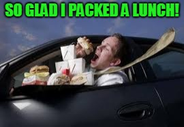 SO GLAD I PACKED A LUNCH! | image tagged in eating while driving | made w/ Imgflip meme maker