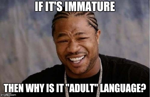 "Yo Dawg Heard You Meme | IF IT'S IMMATURE THEN WHY IS IT ""ADULT"" LANGUAGE? 