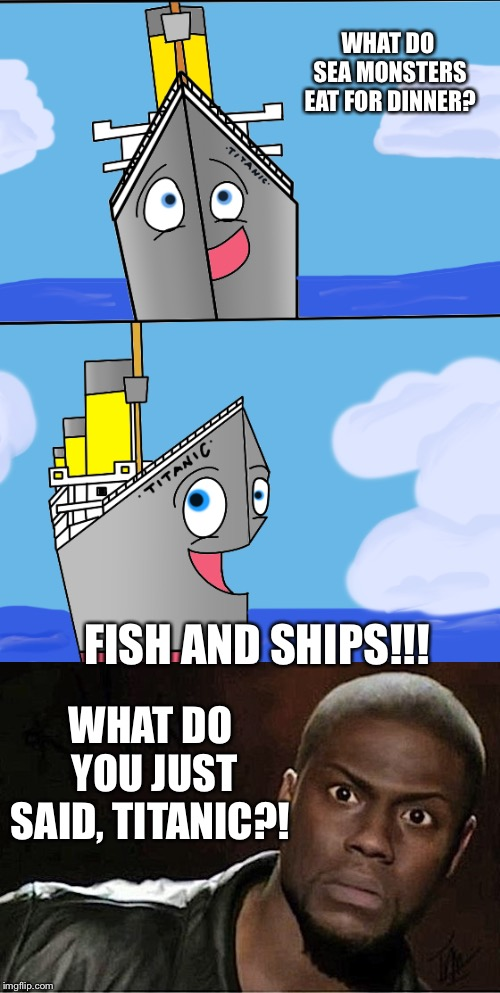 Bad Pun Titanic #19 | WHAT DO SEA MONSTERS EAT FOR DINNER? FISH AND SHIPS!!! WHAT DO YOU JUST SAID, TITANIC?! | image tagged in bad pun,titanic,fish,chips,what,funny joke | made w/ Imgflip meme maker