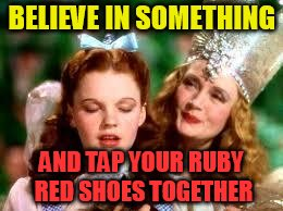 wizard of oz | BELIEVE IN SOMETHING AND TAP YOUR RUBY RED SHOES TOGETHER | image tagged in wizard of oz | made w/ Imgflip meme maker