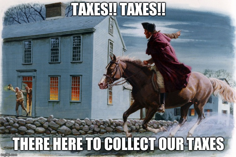 Paul Revere 3 | TAXES!! TAXES!! THERE HERE TO COLLECT OUR TAXES | image tagged in paul revere 3 | made w/ Imgflip meme maker