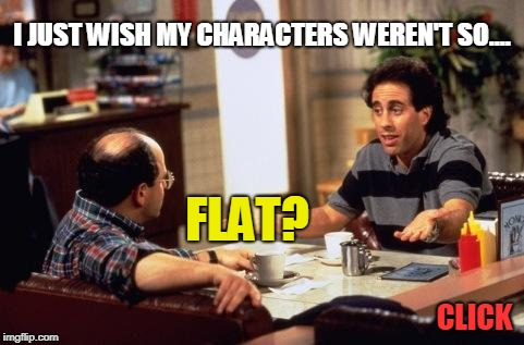 I JUST WISH MY CHARACTERS WEREN'T SO.... CLICK FLAT? | image tagged in seinfeld | made w/ Imgflip meme maker