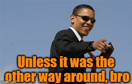 Cool Obama Meme | Unless it was the other way around, bro | image tagged in memes,cool obama | made w/ Imgflip meme maker