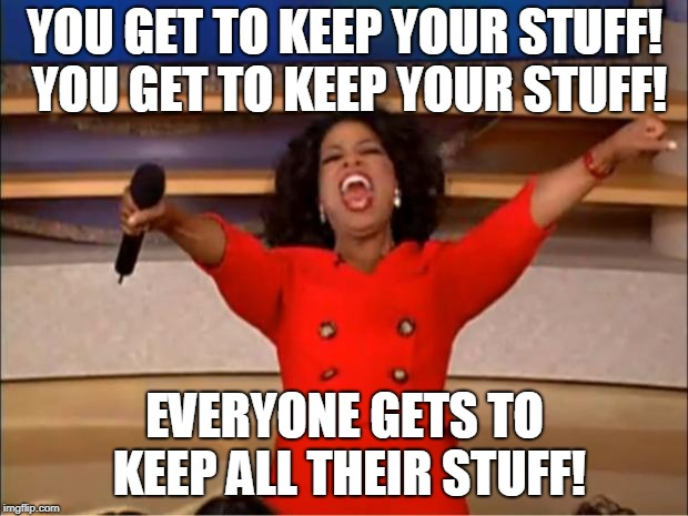 Oprah You Get A Meme | YOU GET TO KEEP YOUR STUFF! YOU GET TO KEEP YOUR STUFF! EVERYONE GETS TO KEEP ALL THEIR STUFF! | image tagged in memes,oprah you get a | made w/ Imgflip meme maker