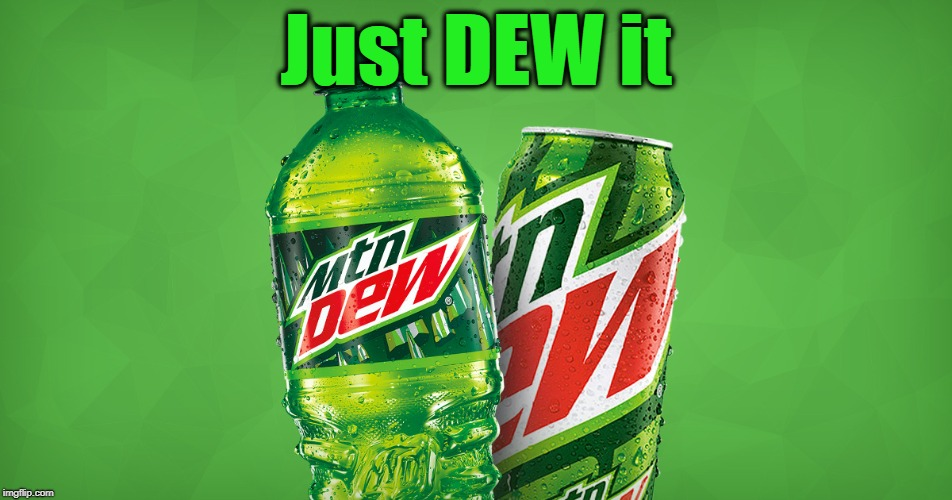 MOUNTAIN DEW | Just DEW it | image tagged in mountain dew | made w/ Imgflip meme maker