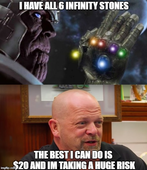 I HAVE ALL 6 INFINITY STONES THE BEST I CAN DO IS $20 AND IM TAKING A HUGE RISK | image tagged in thanos,pawn stars,rick from pawn stars | made w/ Imgflip meme maker