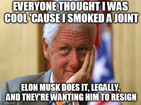 smiling bill clinton | EVERYONE THOUGHT I WAS COOL 'CAUSE I SMOKED A JOINT ELON MUSK DOES IT, LEGALLY, AND THEY'RE WANTING HIM TO RESIGN | image tagged in smiling bill clinton | made w/ Imgflip meme maker