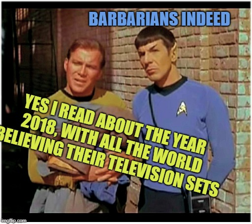 Sounds like the Spanish Inquisition | YES I READ ABOUT THE YEAR 2018, WITH ALL THE WORLD BELIEVING THEIR TELEVISION SETS BARBARIANS INDEED | image tagged in cool bullshit kirk n spock,stupid shit,memes to a memerland,star meme,meme trek | made w/ Imgflip meme maker